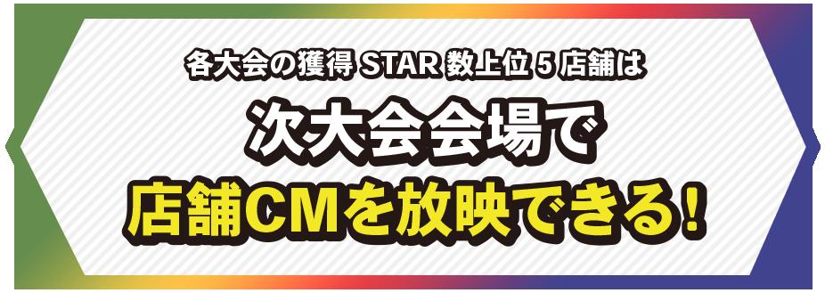 各大会の獲得STAR数上位5店舗は、次大会会場で店舗CMを放映できる!